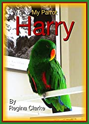 My Parrot Harry (The Life and Times of Harry, the Eclectus Parrot, Book 1)