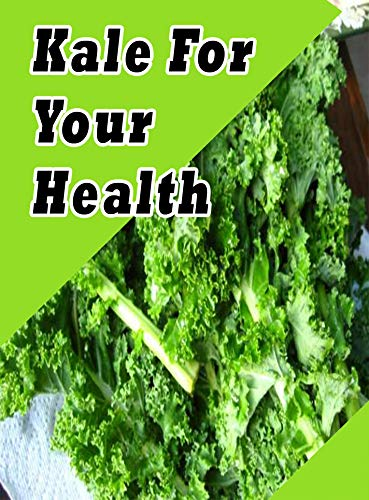 51jUSQLsJUL - Kale For Your Health: Nutritious - Boosts Immune System - Weight Loss - Anti-Inflammatory - Anti-Aging - Combats Heart Disease - Fights Cancer - Protects Eyes - Detox - Good for Bones