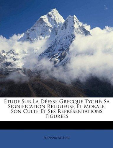 ??tude Sur La D??esse Grecque Tych??: Sa Signification Religieuse Et Morale, Son Culte Et Ses Repr??sentations Figur??es by Fernand All??gre (2010-04-05)