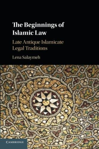 Islamic Antique (The Beginnings of Islamic Law: Late Antique Islamicate Legal Traditions)
