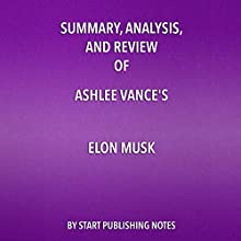 Summary, Analysis, and Review of Ashlee Vance's Elon Musk: Tesla, SpaceX, and the Quest for a Fantastic Future Audiobook by  Start Publishing Notes Narrated by Michael Gilboe