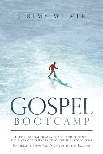 Gospel Bootcamp: How God Practically Shapes and Supports the Lives of Believers Through the Good News: Highlights from Paul's Letter to the Romans