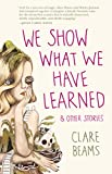"""We Show What We Have Learned and Other Stories"" av Clare Beams"
