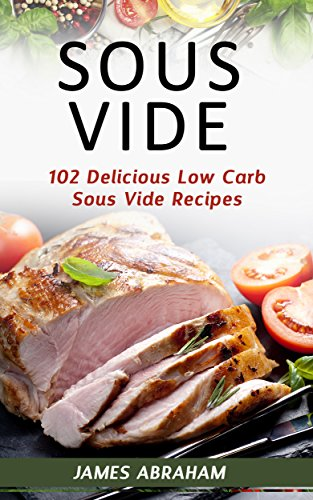 Sous Vide: 102 Delicious Low Carb Sous Vide Recipes