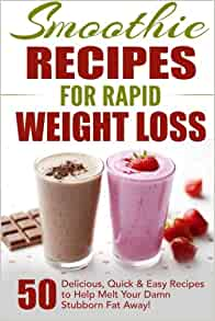 Amazon Com Smoothie Recipes For Rapid Weight Loss 50 Delicious Quick Easy Recipes To Help Melt Your Damn Stubborn Fat Away Free Weight Loss Books Weight Loss Smoothie Recipe Book Volume