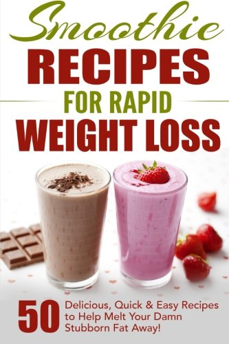 Smoothie Recipes for Rapid Weight Loss: 50 Delicious, Quick & Easy Recipes to Help Melt Your Damn Stubborn Fat Away! (free weight loss books, ... weight loss, smoothie recipe book) (Volume 1)