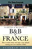 Starting & Running a B&b In France: How to make money and enjoy a new lifestyle running your own chambres d'hotes: How to Make Money and Enjoy a New Lifestyle Running Your Own Chambre D'hotes