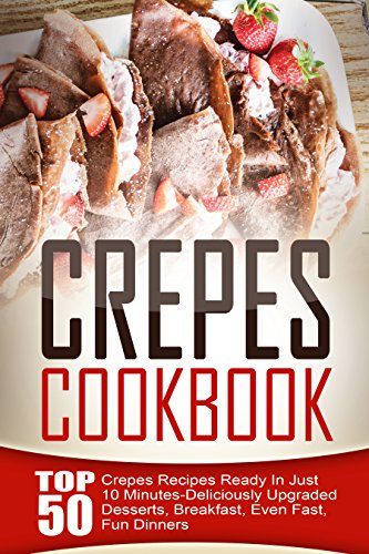 Crepes Cookbook: Top 50 Crepes Recipes Ready In Just 10 Minutes-Deliciously Upgraded Desserts, Breakfast, Even Fast, Fun Dinners by [Sanders, Amelia]