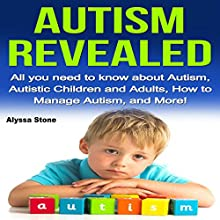 Autism Revealed: All You Need to Know About Autism, Autistic Children and Adults, How to Manage Autism, and More! Audiobook by Alyssa Stone Narrated by CJ Stephens