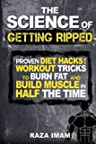 The Science of Getting Ripped: Proven Workout Hacks and Diet Tricks to Burn Fat and Build Muscle in Half the Time