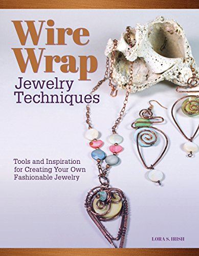 Wire-Wrapped Jewelry Techniques: Tools and Inspiration for Creating Your Own Fashionable Jewelry (Fox Chapel Publishing) Stylish Projects, Step-by-Step Instructions, Tips, & Tricks from Lora S. Irish (Wire Bracelet Patterns)