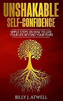Unshakable Self-Confidence: Simple Steps On How To Live Your Life Beyond Your Fears (English Edition) por [Atwell, Billy J.]