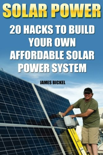 Solar Power: 20 Hacks to Build Your Own Affordable Solar Power System: (Solar Power Systems For Homes, Affordable Solar Power) (Off Grid Solar Power Systems, Solar Power Systems) Books And Guides CreateSpace Independent Publishing Platform