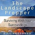 The Landscape Prepper: Surviving with Your Surroundings | Bill Shepherd