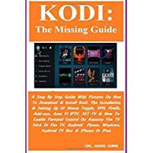 KODI: The Missing Guide: A Step By Step Guide With Pictures On How To Download & Install Kodi, The Installation & Setting Up Of Mouse Toggle, VPN, FireDL, Add-ons, Area 51 IPTV, SET TV & How To Enable Parental Control On Amazon Fire TV Stick Or Fire TV, Android  Phone, Windows...