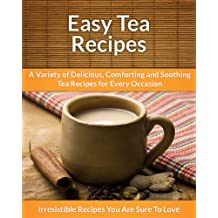 Tea Recipes: A Variety of Delicious, Comforting, and Soothing Tea Recipes for Every Occasion (The Easy Recipe)