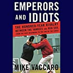 Emperors and Idiots: The Hundred-Year Rivalry Between the Yankees and the Red Sox   Mike Vaccaro