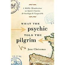 What the Psychic Told the Pilgrim: A Midlife Misadventure on Spain's Camino de Santiago de Compostela