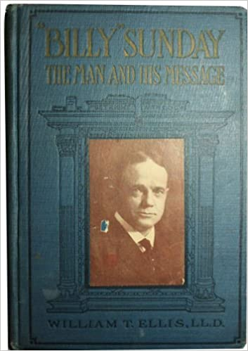 Billy Sunday the Man and His Message With His Own Words Which Have Won Thousands for Christ, Ellis, William T.