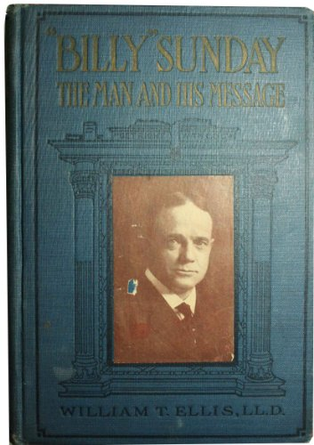 Billy Sunday the Man and His Message With His Own Words Which Have Won Thousands for Christ