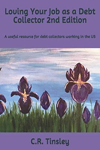 Loving Your Job as a Debt Collector: A helpful resource for any past due debt collector working in the United States (2nd Edition)