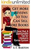 Get Reviews so You Can Sell More Books:  20 Good, Bad and Questionable Tips for Amazon's Review System (How to Sell More Books)