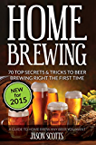 Home Brewing: 70 Top Secrets & Tricks To Beer Brewing Right The First Time: A Guide To Home Brew Any Beer You Want