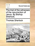The Trial of the Witnesses of the Resurrection of Jesus by Bishop Sherlock, Thomas Sherlock, 1170966195