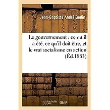 Le Gouvernement: Ce Qu'il a Été, Ce Qu'il Doit Ètre, Et Le Vrai Socialisme En Action
