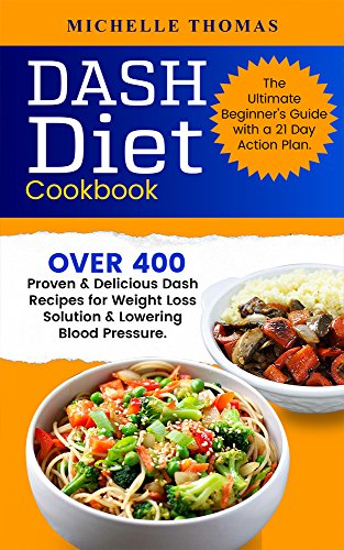 DASH Diet Cookbook: Over 400 Proven & Delicious Dash Recipes for Weight Loss Solution & Lowering Blood Pressure. The Ultimate Beginner's Guide with a 21 Day Action Plan (Best Diet For High Blood Pressure And Weight Loss)