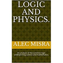 Logic and Physics.: An analysis of the common logic underpinning science and mathematics.