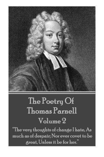 """Read Online The Poetry of Thomas Parnell - Volume II: """"The very thoughts of change I hate, As much as of despair; Nor ever covet to be great, Unless it be for her."""" PDF"""