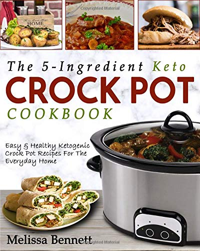 The 5-Ingredient Keto Crock Pot Cookbook: Easy & Healthy Ketogenic Crock Pot Recipes For The Everyday Home (Ketogenic Crock Pot Cookbook)