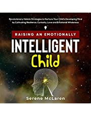 Raising an Emotionally Intelligent Child: Revolutionary Holistic Strategies to Nurture Your Child's Developing Mind by Cultivating Resilience, Curiosity, Love and Emotional Wholeness