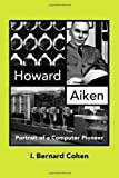 Howard Aiken: Portrait of a Computer Pioneer (History of Computing)