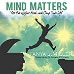 Mind Matters: Get out of Your Head and Jump into Life! | Tanya J. Miller