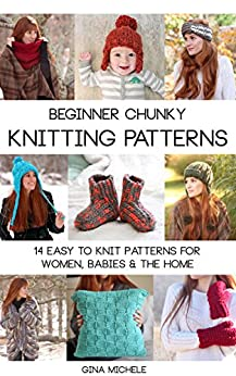 Beginner Chunky Knitting Patterns: 14 easy to knit patterns for women, babies and the home by [Michele, Gina]
