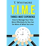 Time Organization: T.I.M.E: Things I Must Experience (How to Manage Your Time More Effectively So You Can Do More of What You Love)