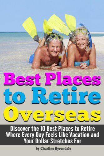 Best Places to Retire: [Overseas] - Discover the 10 Best Places to Retire Where Every Day Feels Like Vacation and Your Dollar Stretches Far ~ A Guide to Retiring Abroad (Best Places To Retire Overseas)