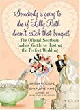Somebody Is Going to Die if Lilly Beth Doesnt Catch That Bouquet: The Official Southern Ladies Guide to Hosting the Perfect Wedding