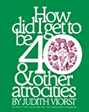 How Did I Get to Be 40 and Other Atrocities, Judith Viorst, 1476702705