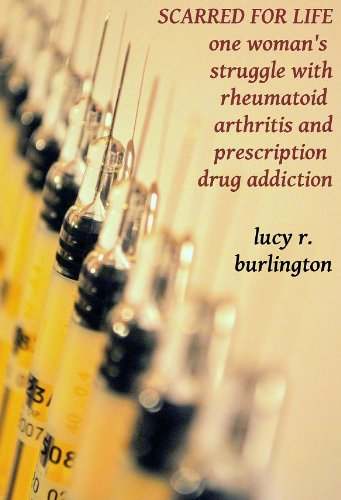 Scarred for Life: One Woman's Struggle with Rheumatoid Arthritis and Prescription Drug Addiction (short memoir) ()