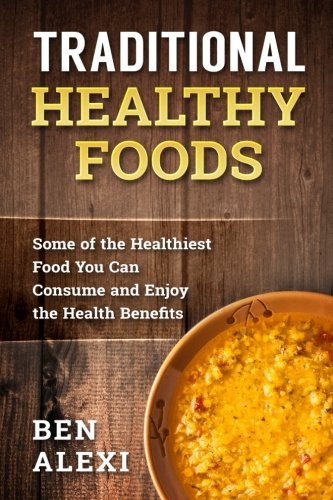 Traditional Healthy Foods: Some of the Healthiest Food You Can Consume and Enjoy the Health Benefits ebook