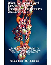 Wire-Wrapped and Beaded Jewelry Basics for Beginners Guide Book: A Step-by-Step Guide to Wire-Wrapping and Woven Pieces with Illustrated Projects