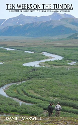 Read Online TEN WEEKS ON THE TUNDRA: A Summer of World Class Fly Fishing and Alaskan Adventure pdf