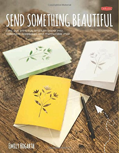 Send Something Beautiful: Fold, pull, print, cut, and turn paper into collectible keepsakes and memorable mail pdf