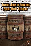 Texas Jack's Famous Apple Cider Recipes: (How to Make Sweet and Hard Cider. Recipes for Smoothies, Sweet Cider Punch, and Hot Sweet Cider Drinks)