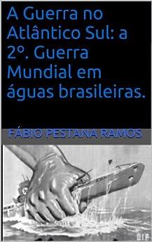 A Guerra no Atlântico Sul: A 2º. Guerra Mundial em águas brasileiras. por [Ramos, Fábio Pestana]