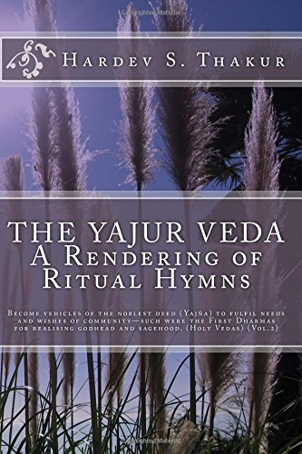 The Yajur Veda: A Rendering of Ritual Hymns: Become vehicles of the noblest deed (Yajña) to fulfil needs and wishes of community—such were the First ... and sagehood. (Holy Vedas) (Vol.2) (Volume 2)