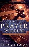 Becoming a Prayer Warrior, Elizabeth Alves and Beth Alves, 0830731288